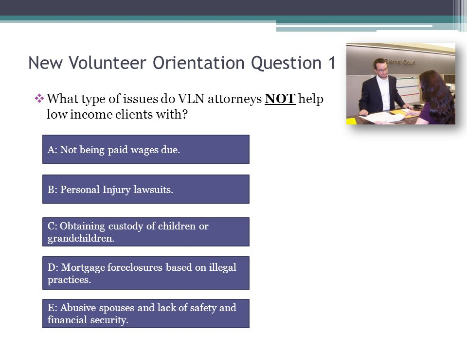 New Volunteer Orientation Q1 Incorrect  Our volunteer lawyers assist in the areas of housing, real estate, family law, civil law, debtor's rights, bankruptcy, and other issues common to people in poverty.
