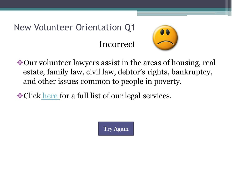 New Volunteer Orientation Q1 Correct  VLN lawyers provide legal services in a most types of civil issues, such as housing, bankruptcy, family, debt collection, etc.