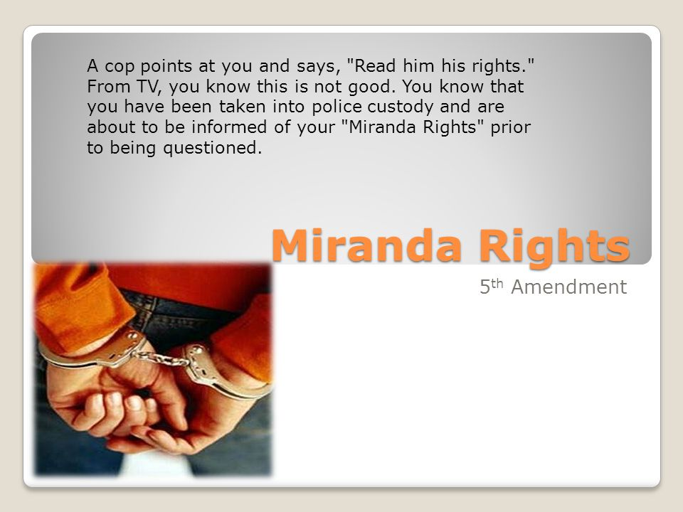 Miranda Rights 5 th Amendment A cop points at you and says, Read him his rights. From TV, you know this is not good.