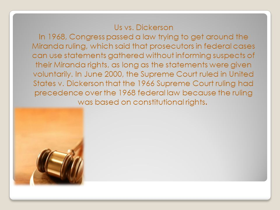 Us vs. Dickerson In 1968, Congress passed a law trying to get around the Miranda ruling, which said that prosecutors in federal cases can use statemen