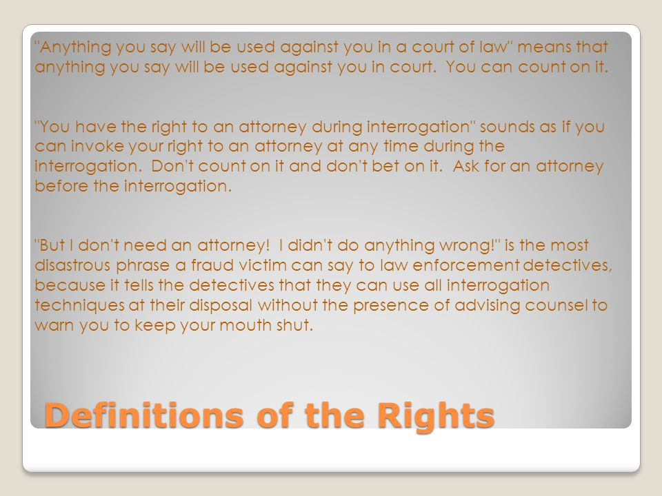 Definitions of the Rights Anything you say will be used against you in a court of law means that anything you say will be used against you in court.