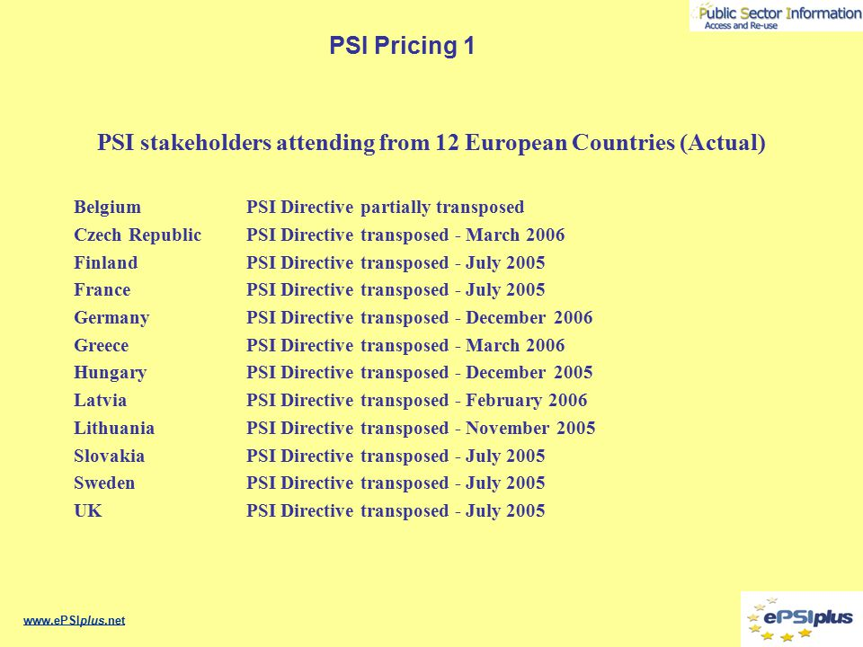 PSI Pricing 1 Sector analysis of PSI stakeholders attending Government bodies setting economic and fiscal policy Government bodies responsible for PSI Transposition & Implementation Government bodies responsible for Trade and Industry Government Regulators & Fair Trade bodies Public Sector Information Holders Private sector PSI re-users Academic and private sector researchers Private Sector legal service providers Representative bodies European Projects related to PSI Civil Society Information consumers www.ePSIplus.net
