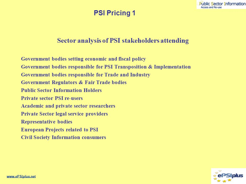 PSI Pricing 1 PSI Framework & Event structure www.ePSIplus.net Session1: Introduction Policies PSIH Re-user RegulationScrutiny & Legislators Section 5: Summing Up Section 6: Conclusions The framework Section 2 Section 3 Section 4