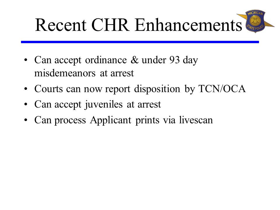 Recent CHR Enhancements Can accept ordinance & under 93 day misdemeanors at arrest Courts can now report disposition by TCN/OCA Can accept juveniles at arrest Can process Applicant prints via livescan