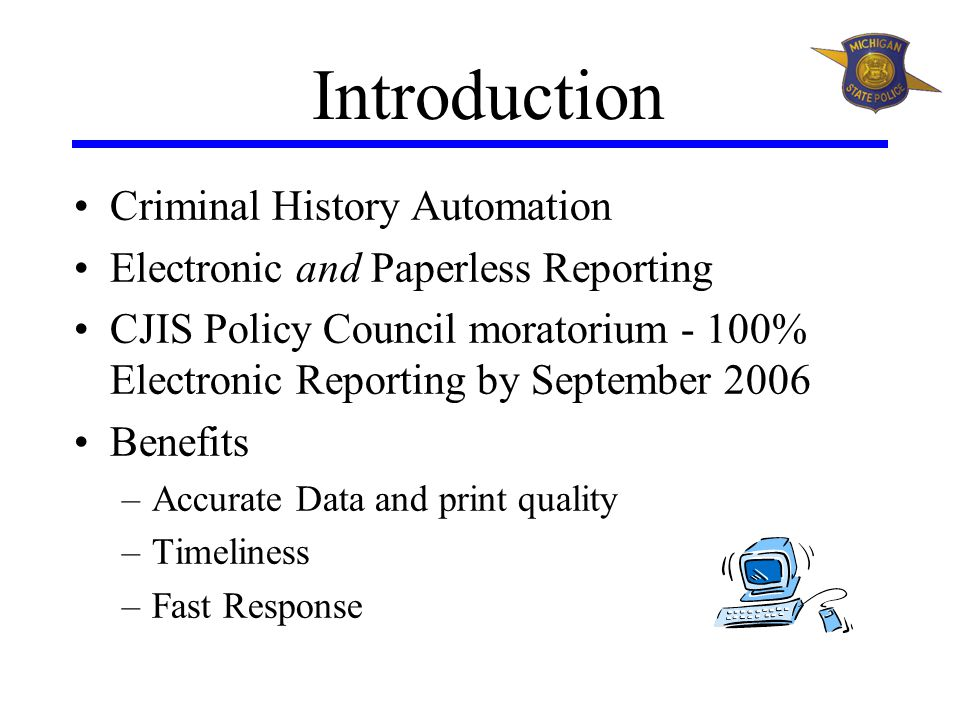 Introduction Criminal History Automation Electronic and Paperless Reporting CJIS Policy Council moratorium - 100% Electronic Reporting by September 2006 Benefits –Accurate Data and print quality –Timeliness –Fast Response
