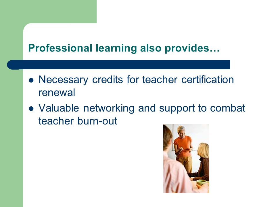 Professional learning also provides… Necessary credits for teacher certification renewal Valuable networking and support to combat teacher burn-out