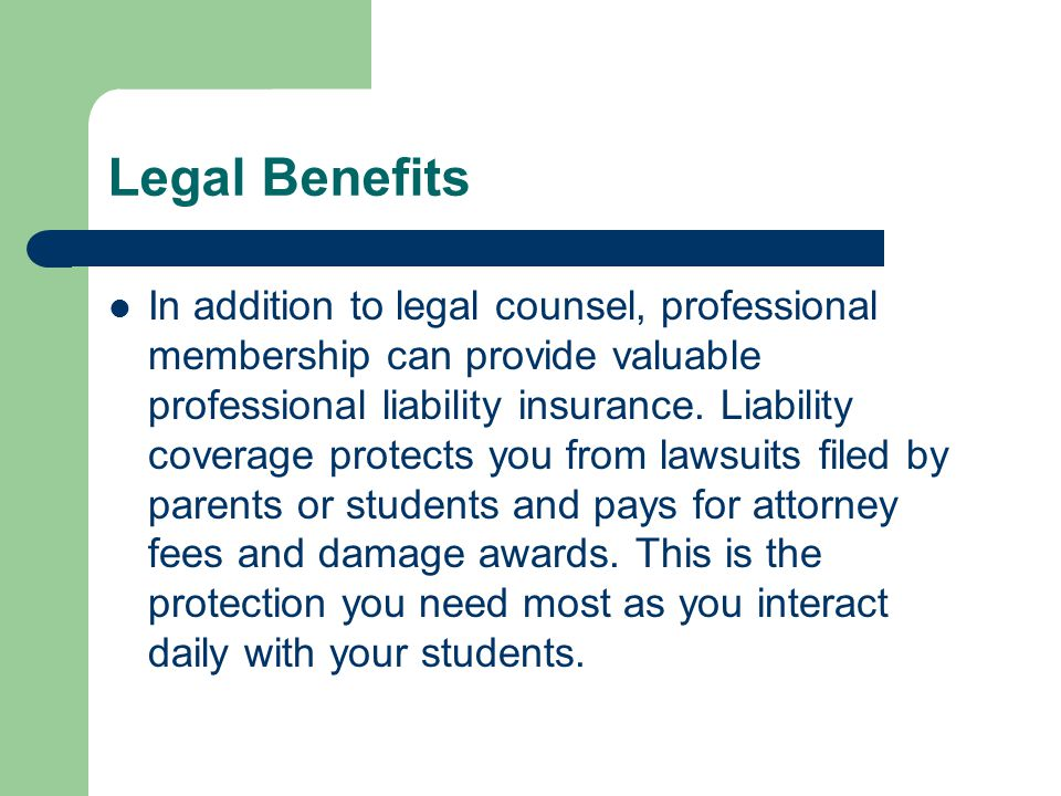 Legal Benefits In addition to legal counsel, professional membership can provide valuable professional liability insurance.