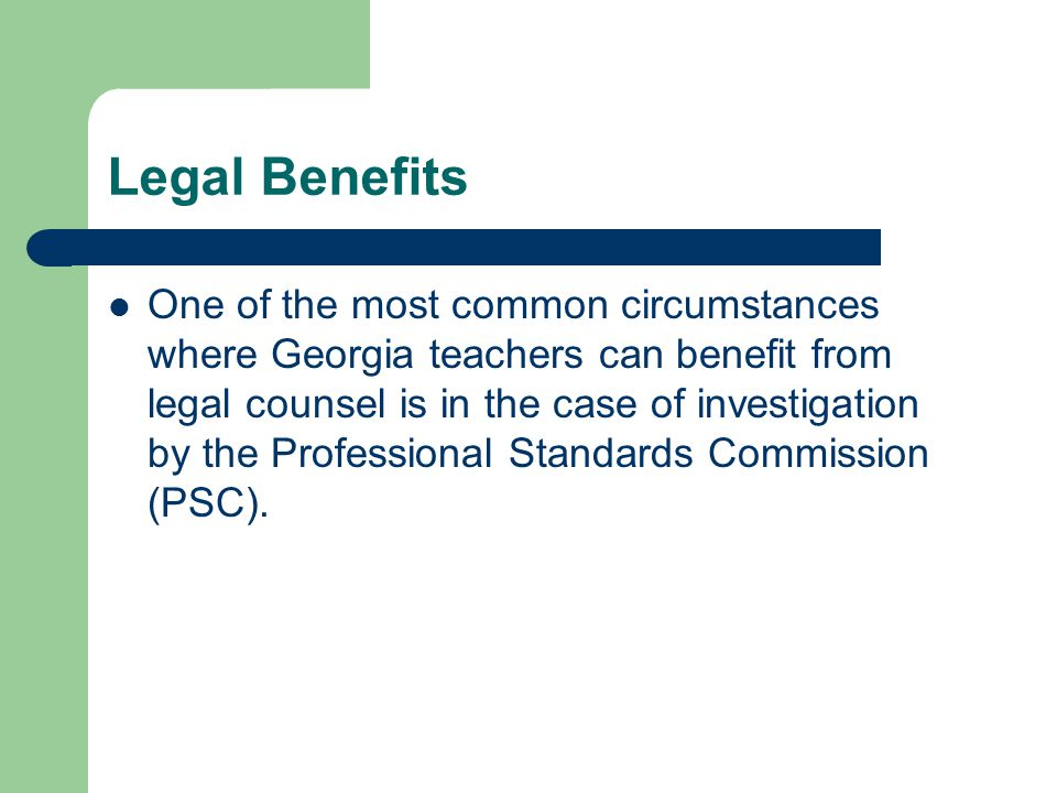 Legal Benefits One of the most common circumstances where Georgia teachers can benefit from legal counsel is in the case of investigation by the Professional Standards Commission (PSC).