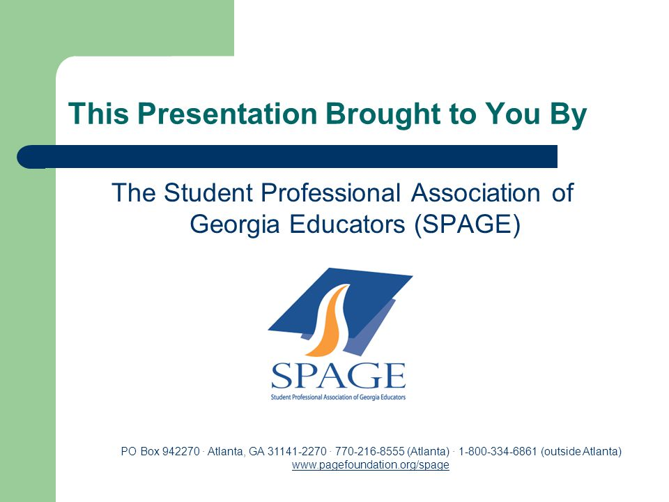 This Presentation Brought to You By The Student Professional Association of Georgia Educators (SPAGE) PO Box 942270 · Atlanta, GA 31141-2270 · 770-216-8555 (Atlanta) · 1-800-334-6861 (outside Atlanta) www.pagefoundation.org/spage www.pagefoundation.org/spage