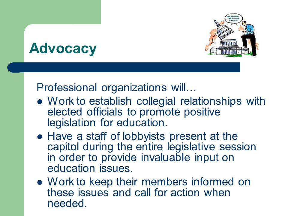 Advocacy Professional organizations will… Work to establish collegial relationships with elected officials to promote positive legislation for education.