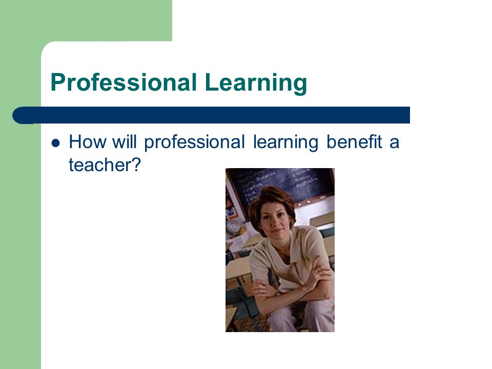 Professional Learning How will professional learning benefit a teacher?