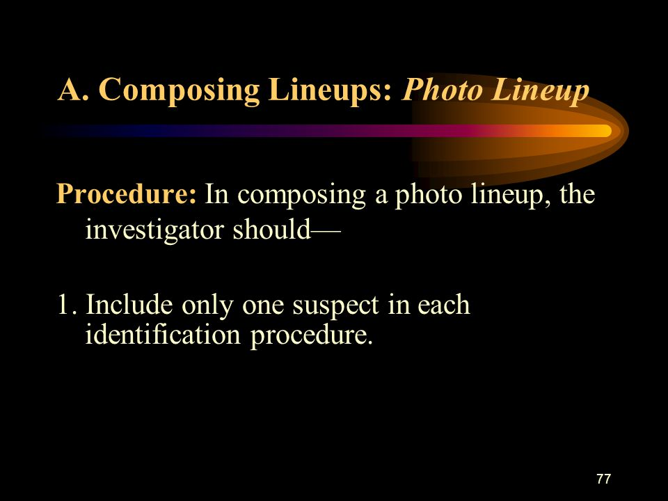 88 Composing Lineups: Photo Lineup (cont.) 11.Preserve the presentation order of the photo lineup.