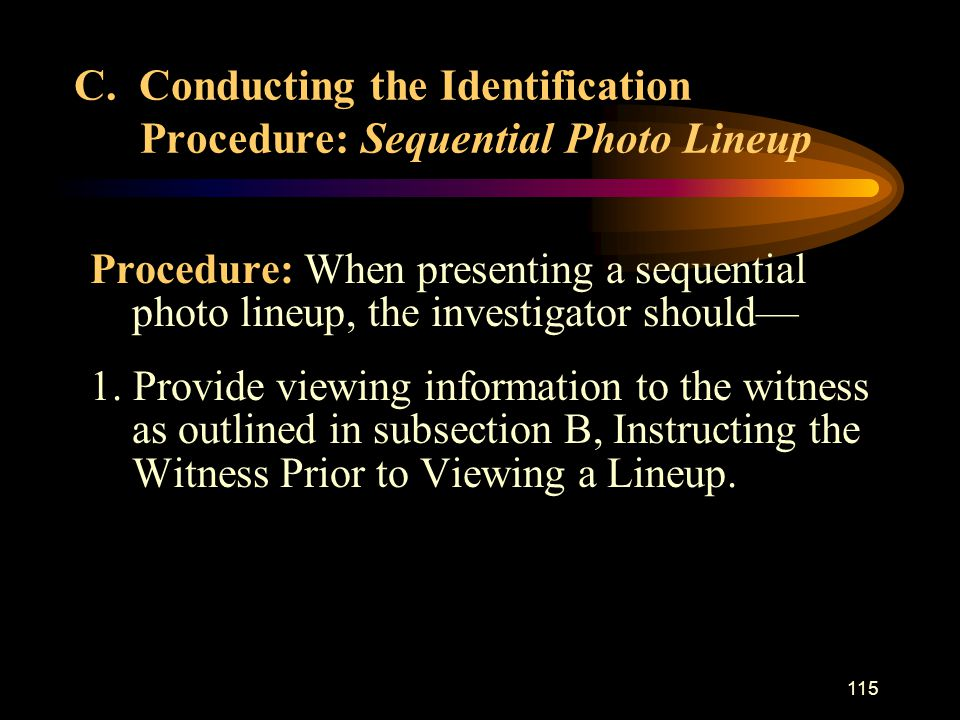 115 Procedure: When presenting a sequential photo lineup, the investigator should— 1.