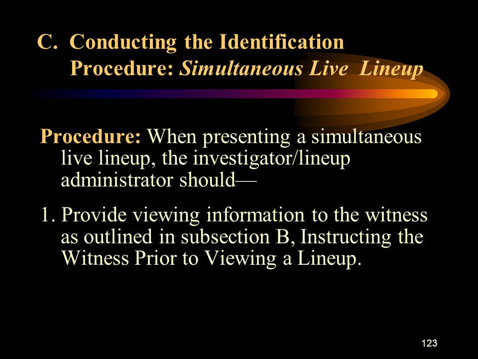123 Procedure: When presenting a simultaneous live lineup, the investigator/lineup administrator should— 1.