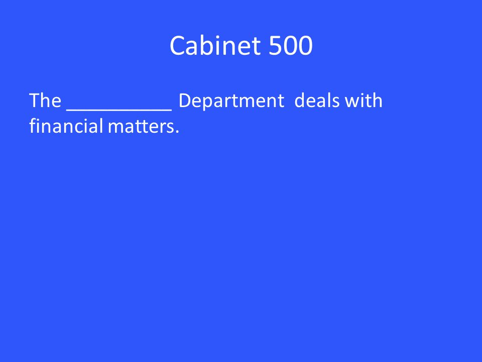 Cabinet 500 The __________ Department deals with financial matters.