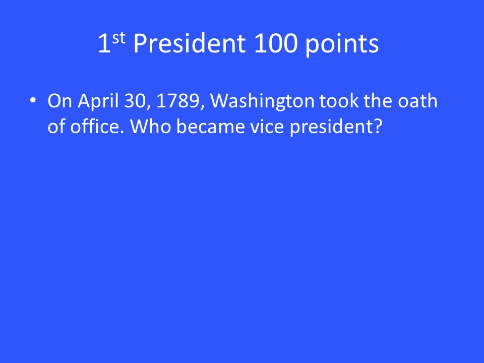 1 st President 100 points On April 30, 1789, Washington took the oath of office.