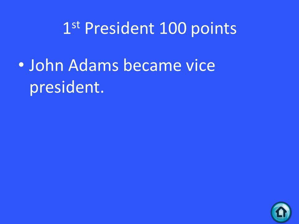 1 st President 100 points John Adams became vice president.