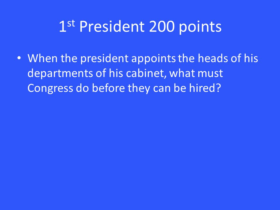 1 st President 200 points When the president appoints the heads of his departments of his cabinet, what must Congress do before they can be hired
