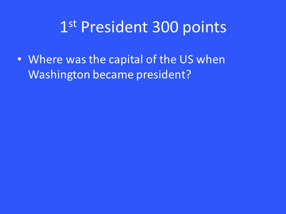 1 st President 300 points Where was the capital of the US when Washington became president