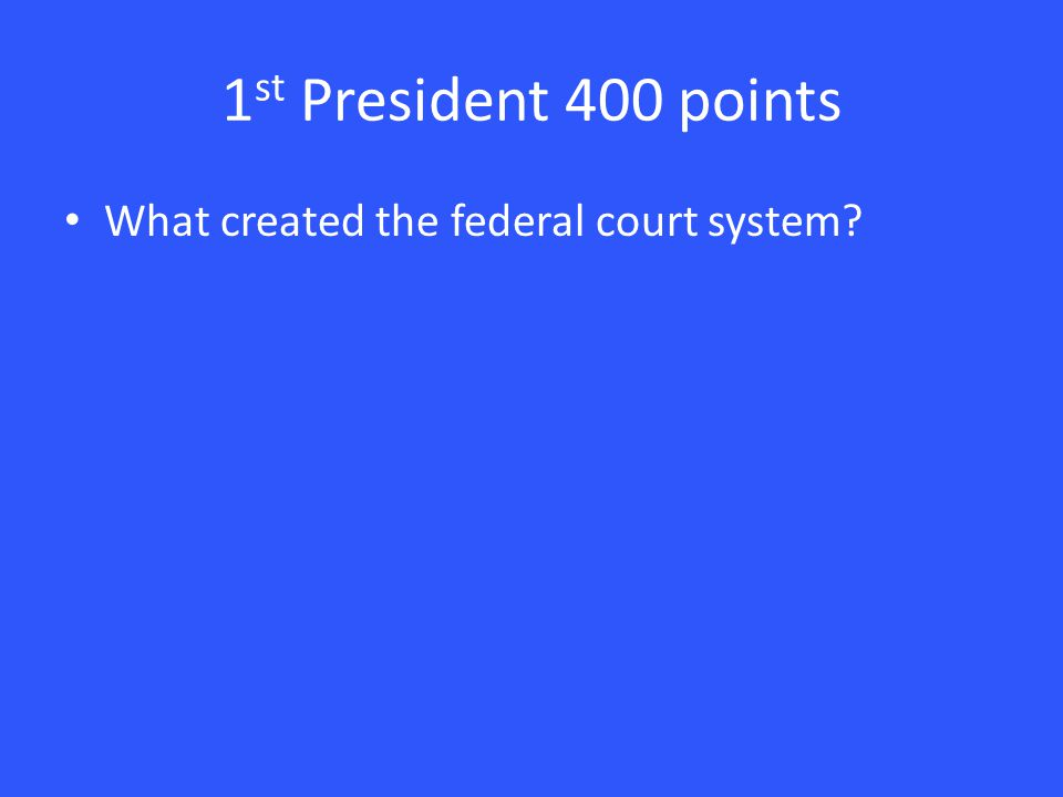 1 st President 400 points What created the federal court system?