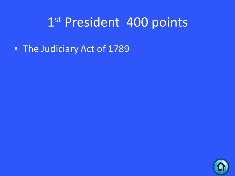 1 st President 400 points The Judiciary Act of 1789