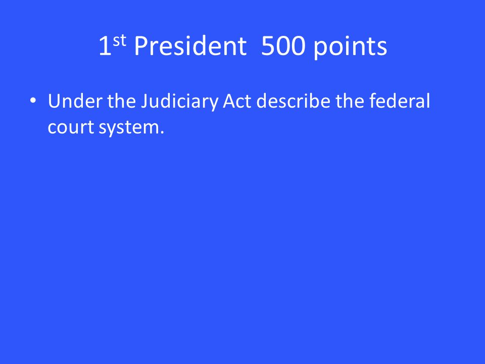1 st President 500 points Under the Judiciary Act describe the federal court system.
