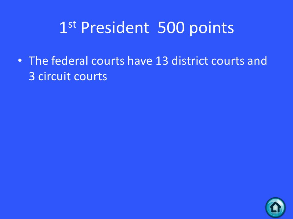 1 st President 500 points The federal courts have 13 district courts and 3 circuit courts