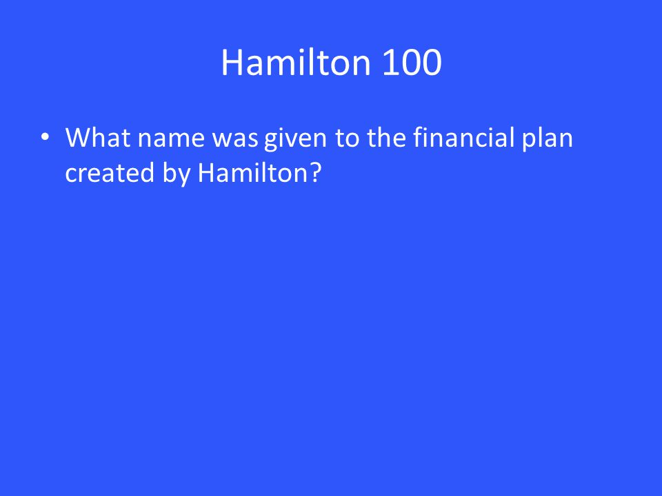 Hamilton 100 What name was given to the financial plan created by Hamilton?