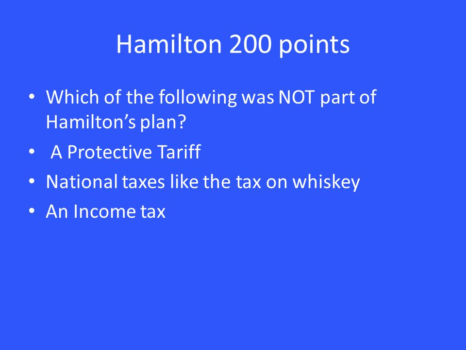 Hamilton 200 points Which of the following was NOT part of Hamilton's plan.