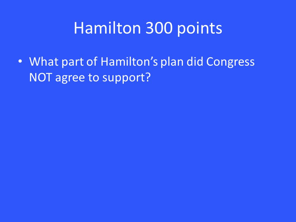 Hamilton 300 points What part of Hamilton's plan did Congress NOT agree to support?