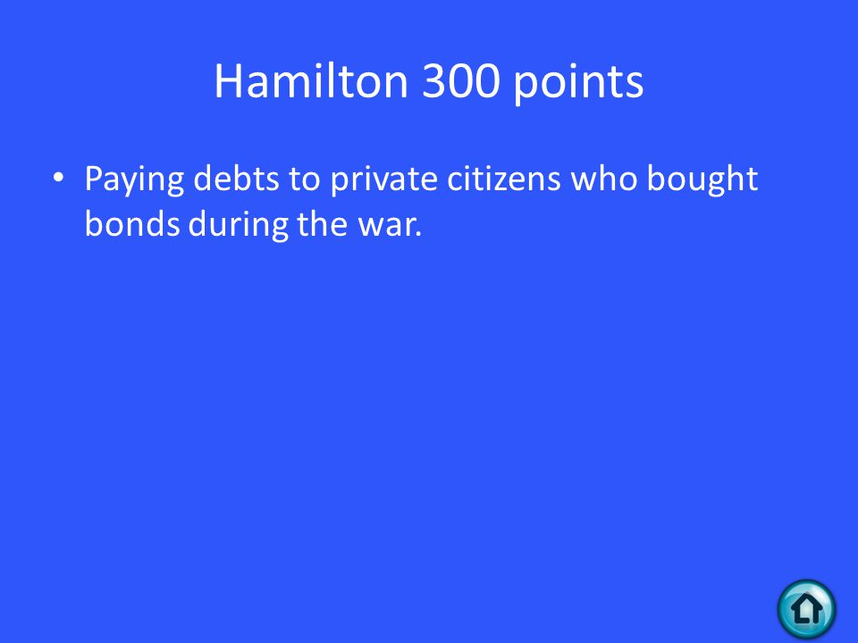 Hamilton 300 points Paying debts to private citizens who bought bonds during the war.