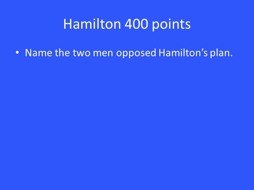 Hamilton 400 points Name the two men opposed Hamilton's plan.