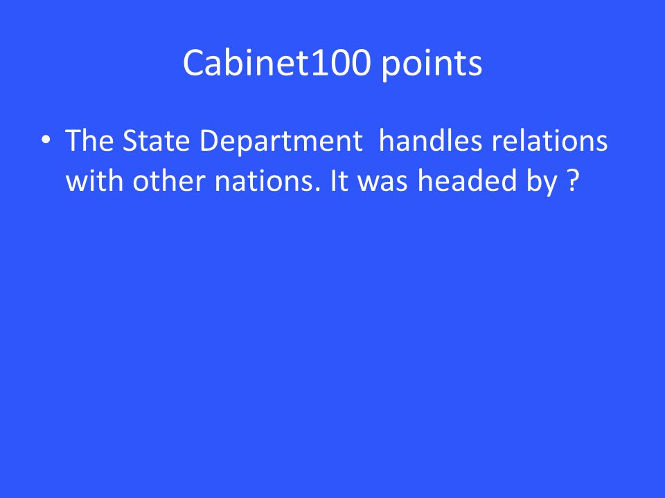 Cabinet100 points The State Department handles relations with other nations. It was headed by ?