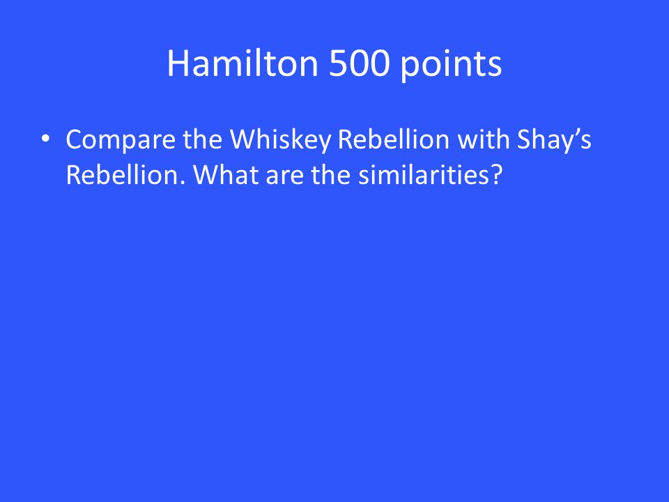 Hamilton 500 points Compare the Whiskey Rebellion with Shay's Rebellion. What are the similarities?