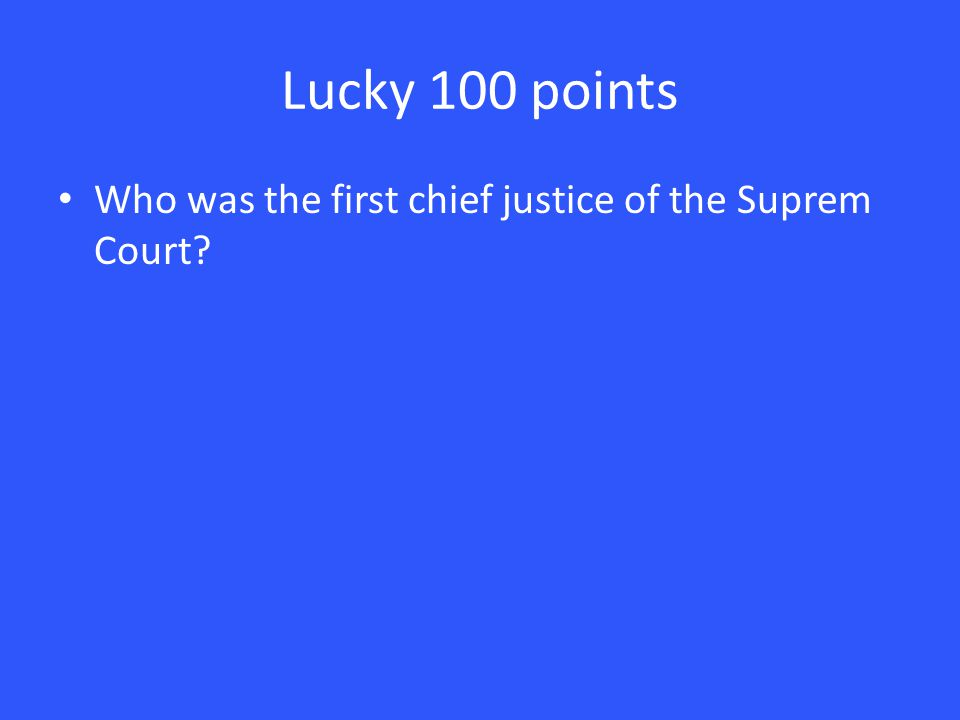 Lucky 100 points Who was the first chief justice of the Suprem Court