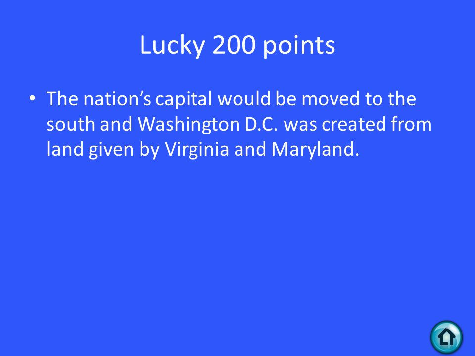 Lucky 200 points The nation's capital would be moved to the south and Washington D.C. was created from land given by Virginia and Maryland.