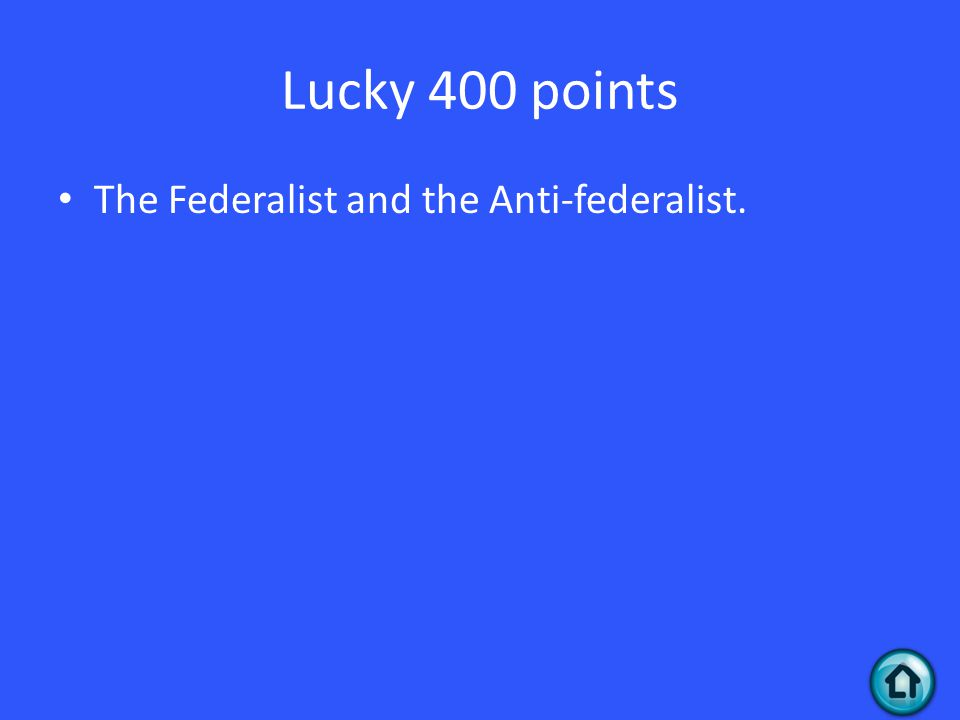 Lucky 400 points The Federalist and the Anti-federalist.
