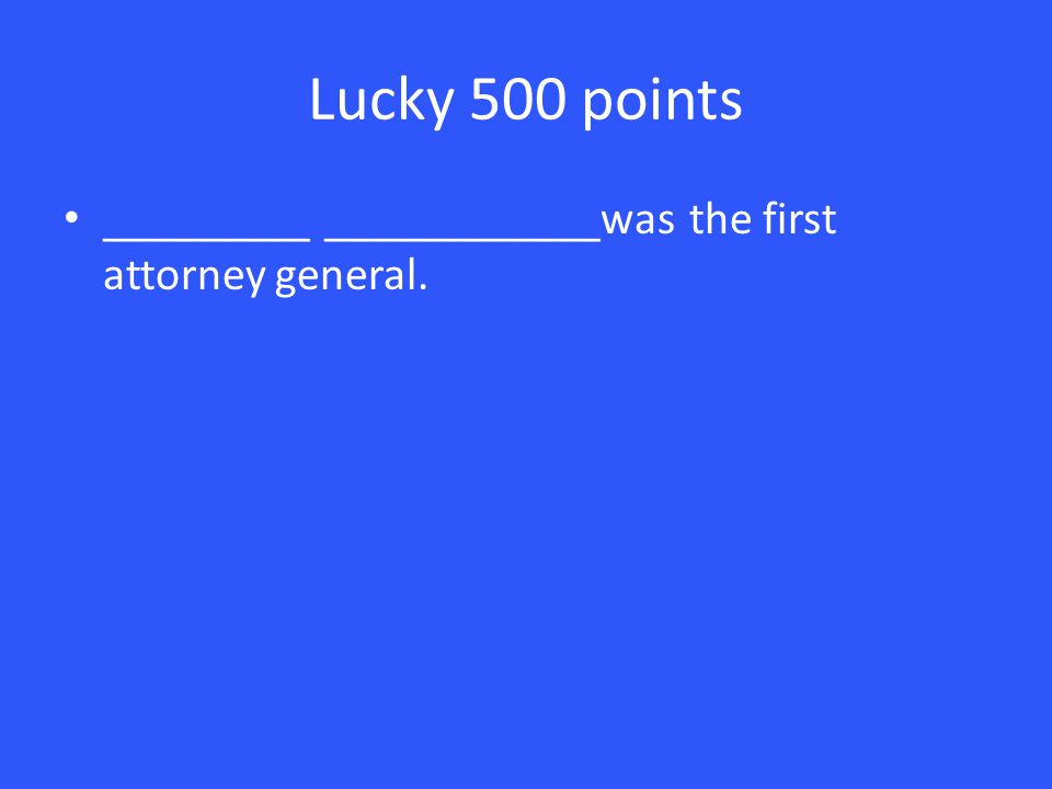 Lucky 500 points _________ ____________was the first attorney general.