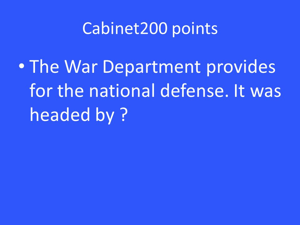 Cabinet200 points The War Department provides for the national defense. It was headed by ?
