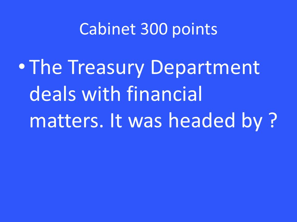 Cabinet 300 points The Treasury Department deals with financial matters. It was headed by