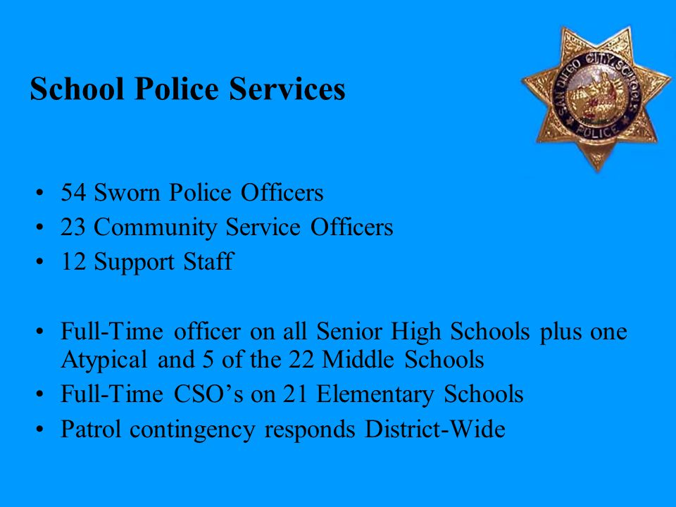 School Police Services 54 Sworn Police Officers 23 Community Service Officers 12 Support Staff Full-Time officer on all Senior High Schools plus one A