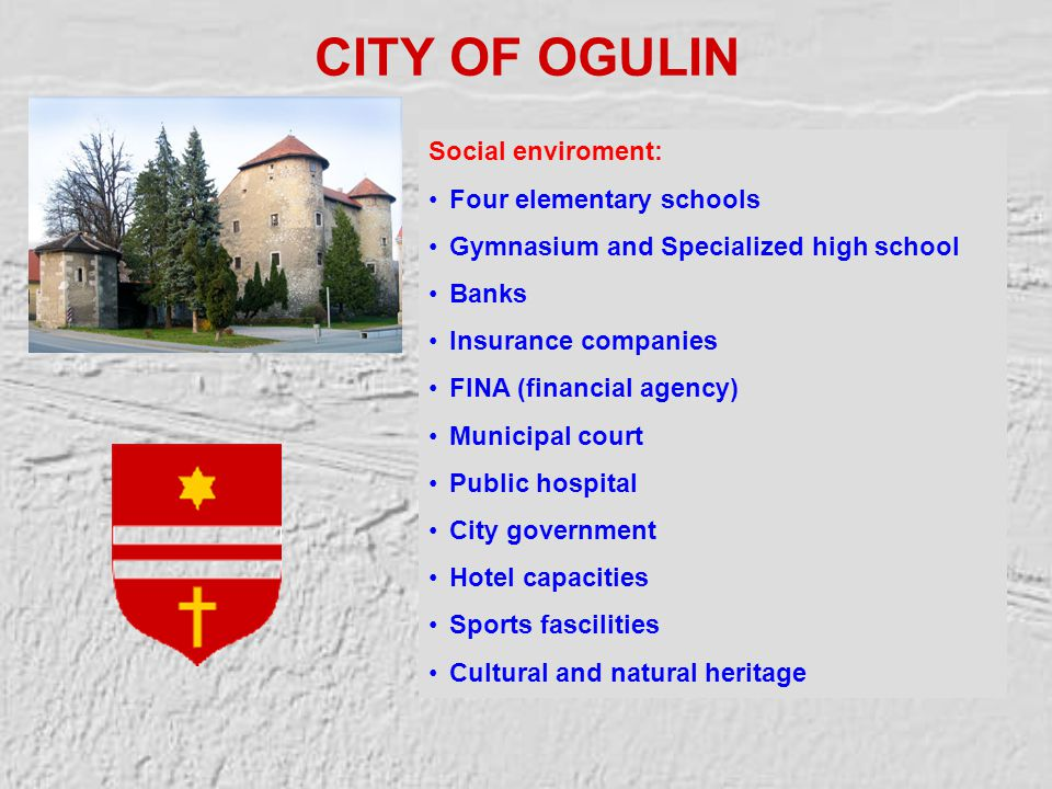 CITY OF OGULIN Social enviroment: Four elementary schools Gymnasium and Specialized high school Banks Insurance companies FINA (financial agency) Municipal court Public hospital City government Hotel capacities Sports fascilities Cultural and natural heritage