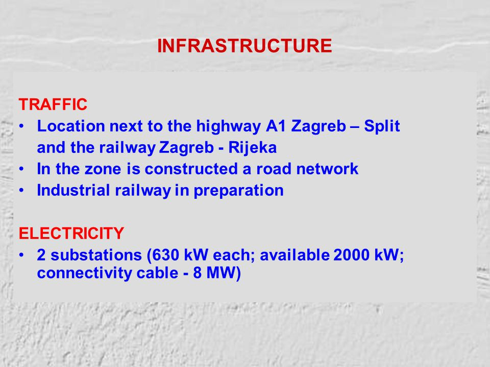 INFRASTRUCTURE TRAFFIC Location next to the highway A1 Zagreb – Split and the railway Zagreb - Rijeka In the zone is constructed a road network Industrial railway in preparation ELECTRICITY 2 substations (630 kW each; available 2000 kW; connectivity cable - 8 MW)