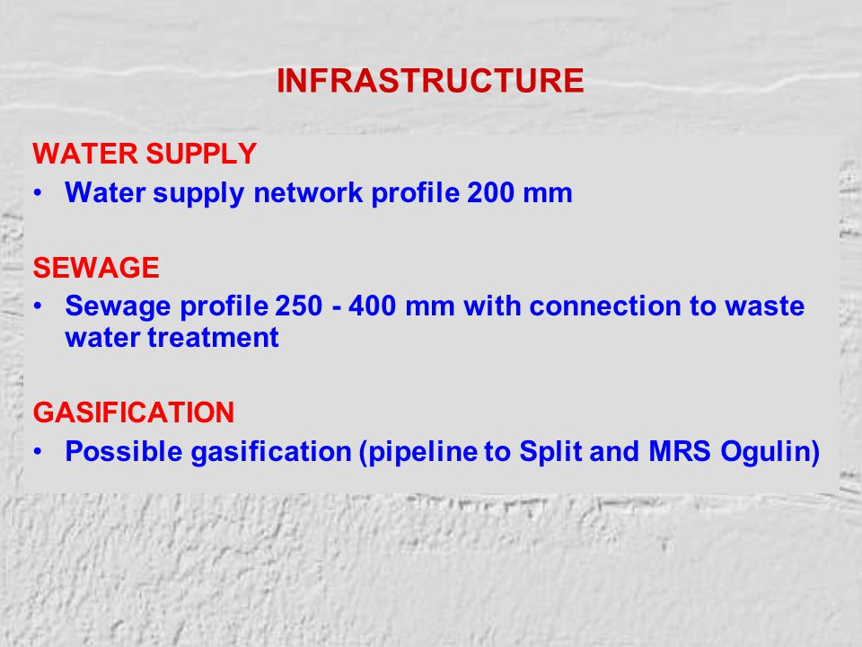 INFRASTRUCTURE WATER SUPPLY Water supply network profile 200 mm SEWAGE Sewage profile 250 - 400 mm with connection to waste water treatment GASIFICATION Possible gasification (pipeline to Split and MRS Ogulin)