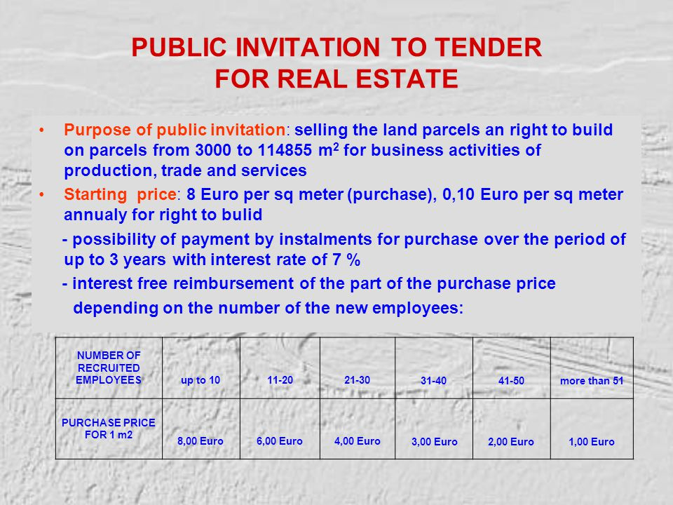 PUBLIC INVITATION TO TENDER FOR REAL ESTATE Purpose of public invitation: selling the land parcels an right to build on parcels from 3000 to 114855 m 2 for business activities of production, trade and services Starting price: 8 Euro per sq meter (purchase), 0,10 Euro per sq meter annualy for right to bulid - possibility of payment by instalments for purchase over the period of up to 3 years with interest rate of 7 % - interest free reimbursement of the part of the purchase price depending on the number of the new employees: NUMBER OF RECRUITED EMPLOYEES up to 10 11-20 21-30 31-40 41-50 more than 51 PURCHASE PRICE FOR 1 m2 8,00 Euro 6,00 Euro 4,00 Euro 3,00 Euro 2,00 Euro 1,00 Euro