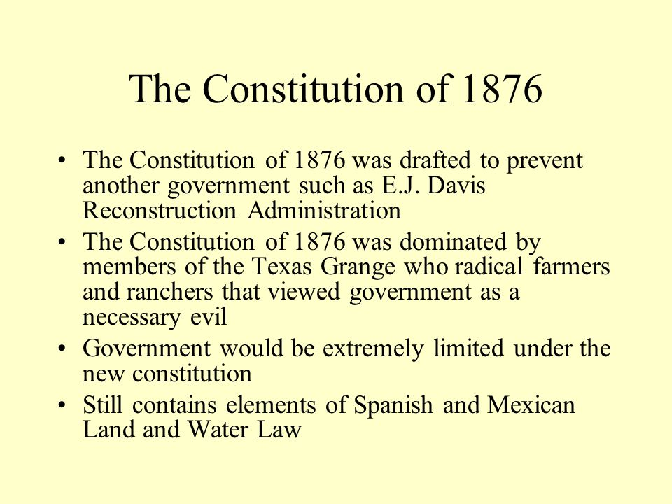 The Constitution of Texas Today A Weak Government Article I: Bill of Rights Article II: The Powers of Government Article III: Legislative Department –Meets for 140 Days Every Other Year (Odd Numbered Years 2005, 2007, 2009) –Low Legislative Salaries Article IV: Executive Department –Governor and Plural Executive Weak Governor has limited powers (call special session, veto, line-item veto) Plural Executive Elected in statewide elections Article V: Judicial Department –Judges elected in partisan elections Article VI: Suffrage –Denied the right to vote to idiots, lunatics, paupers and felons Article VII: Education Article VIII: Taxation and Revenue with Balanced Budget Requirement Articles IX and X: Local Government