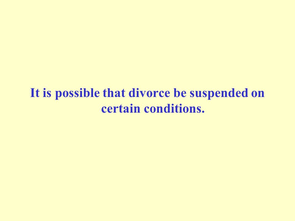 It is possible that divorce be suspended on certain conditions.