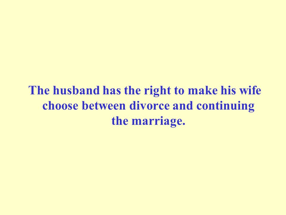 The husband has the right to make his wife choose between divorce and continuing the marriage.