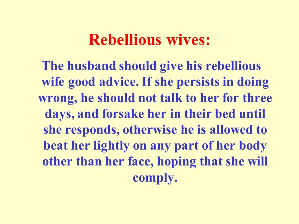 Rebellious wives: The husband should give his rebellious wife good advice. If she persists in doing wrong, he should not talk to her for three days, a