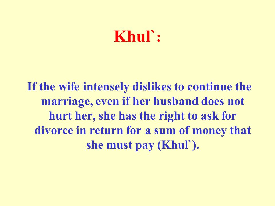 Khul` : If the wife intensely dislikes to continue the marriage, even if her husband does not hurt her, she has the right to ask for divorce in return